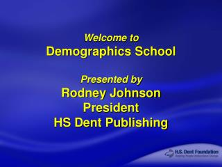 Welcome to Demographics School Presented by Rodney Johnson President HS Dent Publishing