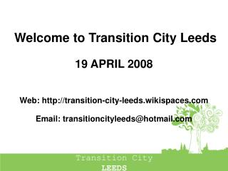 Welcome to Transition City Leeds 19 APRIL 2008 Web: transition-city-leeds.wikispaces