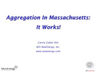 Aggregation In Massachusetts:  It Works! Carrie Cullen Hitt AES NewEnergy, Inc. newenergy