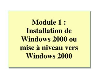 Module  1 : Installation de Windows 2000 ou  mise à niveau vers  Windows 2000