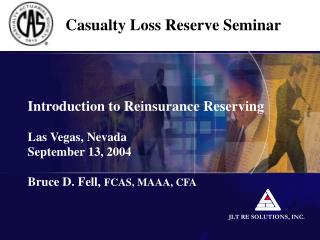 Introduction to Reinsurance Reserving  Las Vegas, Nevada September 13, 2004  Bruce D. Fell, FCAS, MAAA, CFA