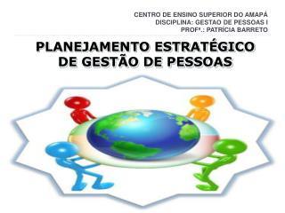 CENTRO DE ENSINO SUPERIOR DO AMAPÁ DISCIPLINA: GESTAO DE PESSOAS I PROFª.: PATRÍCIA BARRETO