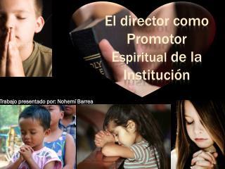 El director como  Promotor E spiritual de la Institución