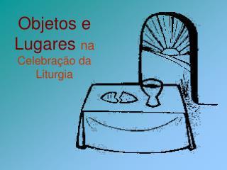 Objetos e Lugares na Celebra  o da Liturgia