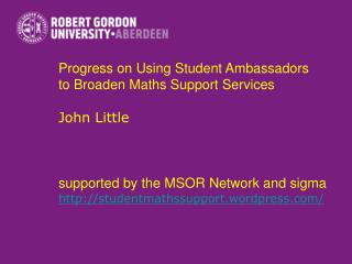 Progress on Using Student Ambassadors  to Broaden Maths Support Services John Little