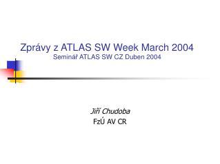 Zprávy z ATLAS SW Week March 2004 Semin ář  ATLAS SW CZ  Duben 2004
