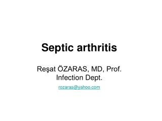 Septic arthritis Reşat ÖZARAS, MD, Prof.  Infection Dept.  rozaras@yahoo