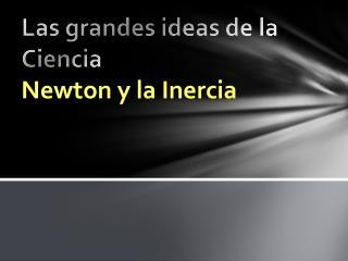Las grandes ideas de la Ciencia Newton y la Inercia