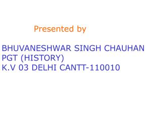 Presented by BHUVANESHWAR SINGH CHAUHAN PGT (HISTORY) K.V 03 DELHI CANTT-110010