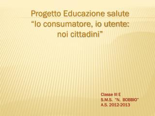 Progetto Educazione salute   �Io consumatore, io utente:  noi cittadini�