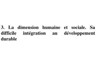 3. La dimension humaine et sociale. Sa difficile intégration au développement durable
