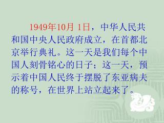 1949 年 10 月 1 日 ,中华人民共和国中央人民政府成立,在首都北京举行典礼。这一天是我们每个中国人刻骨铭心的日子;这一天,预示着中国人民终于摆脱了东亚病夫的称号,在世界上站立起来了。