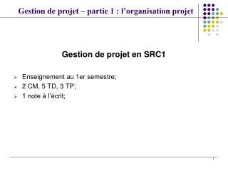 Gestion de projet en SRC1 Enseignement au 1er semestre; 2 CM, 5 TD, 3 TP; 1 note à l'écrit;