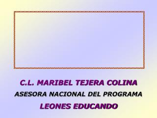 C.L. MARIBEL TEJERA COLINA ASESORA NACIONAL DEL PROGRAMA LEONES EDUCANDO