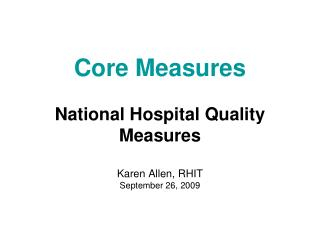 Core Measures National Hospital Quality Measures Karen Allen, RHIT September 26, 2009