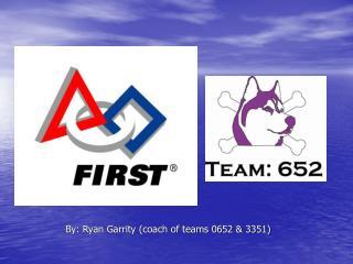 By: Ryan Garrity (coach of teams 0652 & 3351)