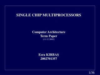 SINGLE CHIP MULTIPROCESSORS Computer Architecture Term Paper (11.12.2003) Esra KIRBA Ş 2002701357