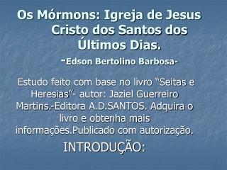 Os M�rmons: Igreja de Jesus Cristo dos Santos dos �ltimos Dias. - Edson Bertolino Barbosa-