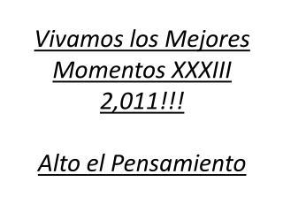 Vivamos los Mejores Momentos XXXIII 2,011!!! Alto el Pensamiento