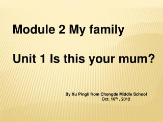 Module 2 My family Unit 1 Is this your mum?