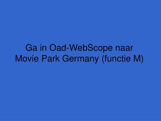 Ga in Oad-WebScope naar  Movie Park Germany (functie M)