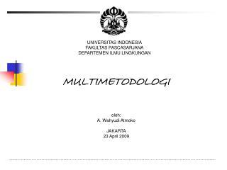 MULTIMETODOLOGI oleh: A. Wahyudi Atmoko JAKARTA 23 April 2009