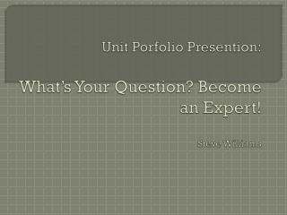 Unit  Porfolio Presention : What's Your Question? Become an Expert! Steve Williams
