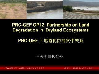 PRC-GEF OP12  Partnership on Land Degradation in  Dryland Ecosystems PRC-GEF  土地退化防治伙伴关系