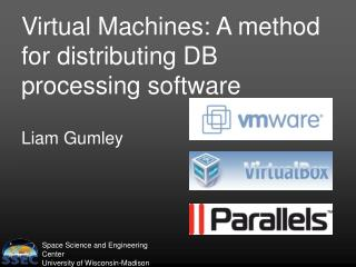 Virtual Machines: A method for distributing DB processing software Liam Gumley