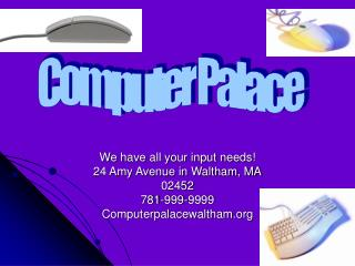 We have all your input needs! 24 Amy Avenue in Waltham, MA 02452 781-999-9999
