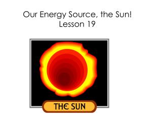 Our Energy Source, the Sun ! Lesson 19
