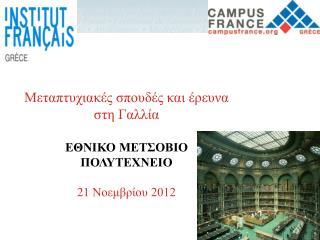 Μεταπτυχιακές σπουδές και έρευνα στη Γαλλία ΕΘΝΙΚΟ ΜΕΤΣΟΒΙΟ ΠΟΛΥΤΕΧΝΕΙΟ 21  Νοεμβρίου 2012