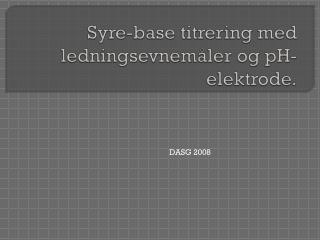 Syre-base titrering med  ledningsevnemåler  og pH-elektrode.