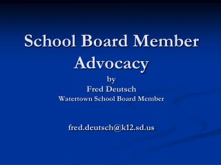 School Board Member Advocacy by Fred Deutsch Watertown School Board Member  fred.deutsch@k12.sd