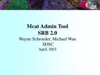 Mcat Admin Tool SRB 2.0 Wayne Schroeder, Michael Wan  SDSC  April, 2003