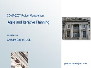 COMPGZ07 Project Management   Agile and Iterative Planning Lecture 4a Graham Collins, UCL