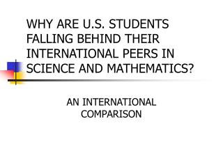 WHY ARE U.S. STUDENTS FALLING BEHIND THEIR INTERNATIONAL PEERS IN SCIENCE AND MATHEMATICS?