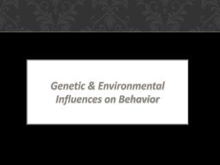 Genetic & Environmental Influences on Behavior