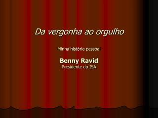 Da vergonha ao orgulho Minha hist ó ria pessoal Benny Ravid Presidente do ISA