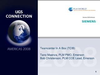 Teamcenter In A Box TCIB  Tano Maenza, PLM PMO, Emerson Bob Christenson, PLM COE Lead, Emerson