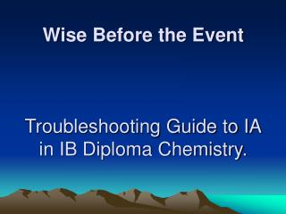Wise Before the Event Troubleshooting Guide to IA in IB Diploma Chemistry.