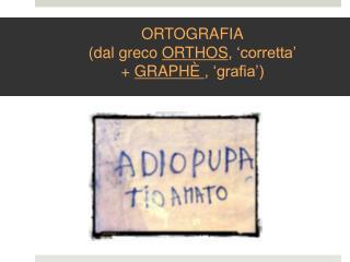 ORTOGRAFIA (dal greco  ORTHOS , 'corretta' +  GRAPHÈ  , 'grafia')