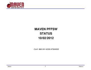 MAVEN PFFSW  STATUS 10/02/2012  Conf: 866-541-6330 #7064930