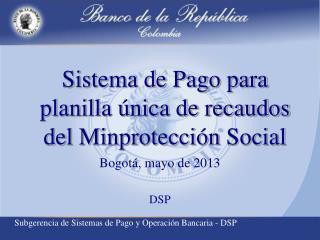 Sistema de Pago para planilla �nica de recaudos del  Minprotecci�n  Social