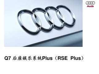 Q7  后座娱乐系统 Plus ( RSE  Plus )