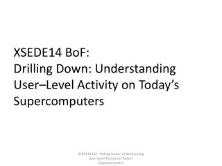 XSEDE14  BoF : Drilling Down: Understanding  User– Level Activity on Today's Supercomputers