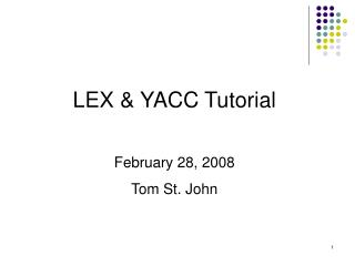 LEX  YACC Tutorial  February 28, 2008 Tom St. John