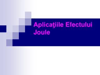 Aplicaţii le  Efect ului  Joule