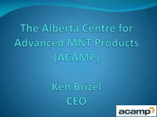 The Alberta Centre for Advanced MNT Products ACAMP  Ken Brizel CEO