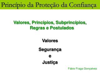 Valores, Princípios, Subprincípios, Regras e Postulados Valores Segurança e Justiça